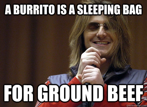 A burrito is a sleeping bag for ground beef  Mitch Hedberg Meme