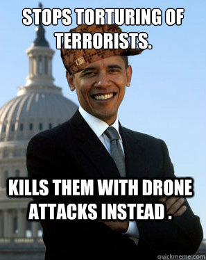 Stops torturing of terrorists. Kills them with drone attacks instead .  - Stops torturing of terrorists. Kills them with drone attacks instead .   Scumbag Obama