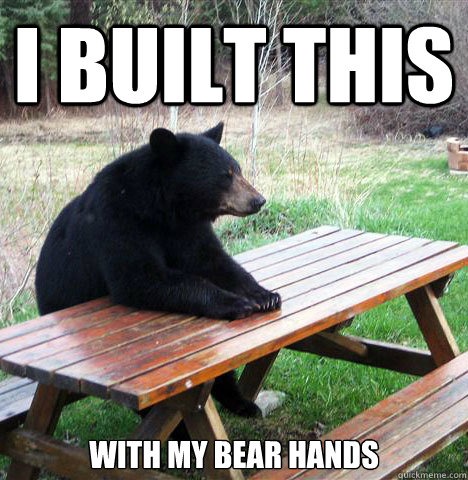 I built this with my bear hands - I built this with my bear hands  waiting bear