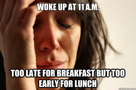 Woke up at 11 a.m. Too late for breakfast but too early for lunch - Woke up at 11 a.m. Too late for breakfast but too early for lunch  First World Problems
