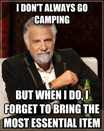 I don't always go camping but when I do, I forget to bring the most essential item - I don't always go camping but when I do, I forget to bring the most essential item  The Most Interesting Man In The World