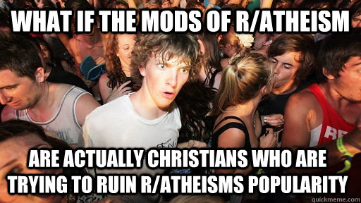 What if the mods of R/Atheism are actually Christians who are trying to ruin r/atheisms popularity - What if the mods of R/Atheism are actually Christians who are trying to ruin r/atheisms popularity  Sudden Clarity Clarence