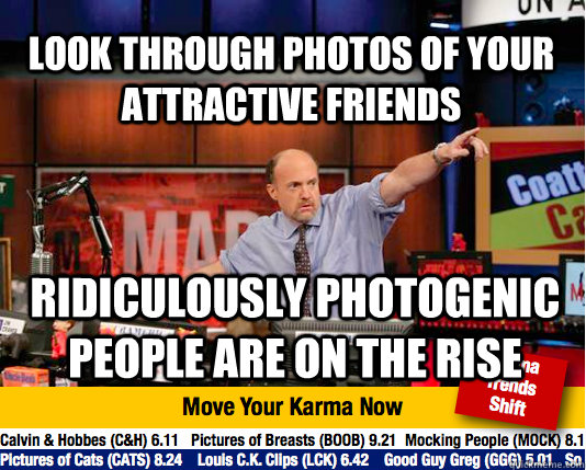 Look through photos of your attractive friends Ridiculously Photogenic People are on the RISE  Mad Karma with Jim Cramer