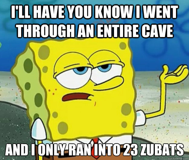 I'll have you know I went through an entire cave And I only ran into 23 zubats - I'll have you know I went through an entire cave And I only ran into 23 zubats  Tough Spongebob