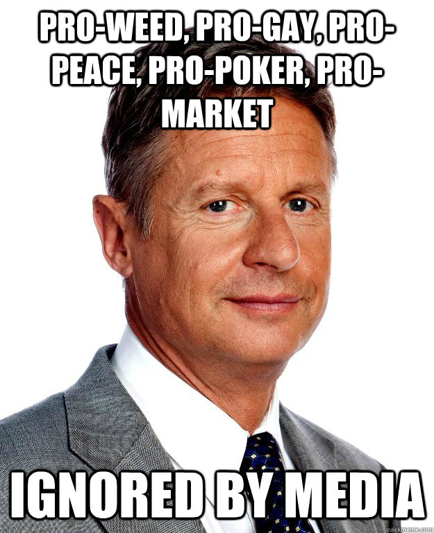Pro-Weed, Pro-Gay, Pro-Peace, Pro-Poker, Pro-Market Ignored By Media - Pro-Weed, Pro-Gay, Pro-Peace, Pro-Poker, Pro-Market Ignored By Media  Gary Johnson for president