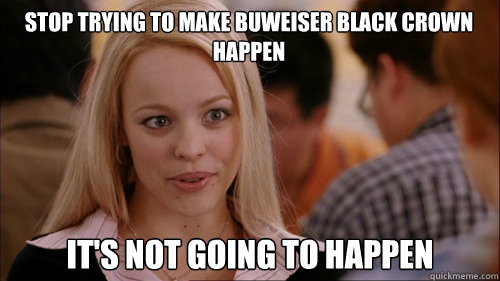 stop trying to make buweiser black crown happen It's not going to happen - stop trying to make buweiser black crown happen It's not going to happen  regina george