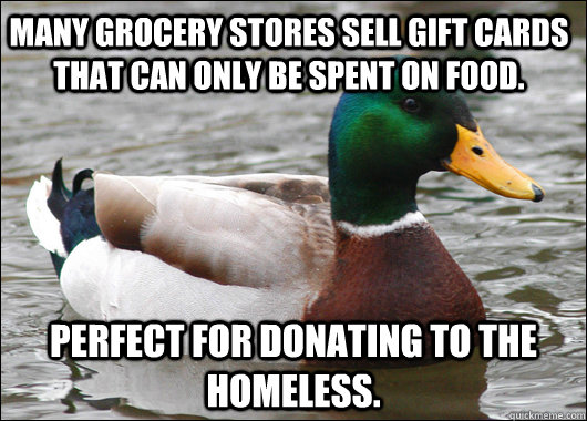 Many grocery stores sell gift cards that can only be spent on food. Perfect for donating to the homeless.  - Many grocery stores sell gift cards that can only be spent on food. Perfect for donating to the homeless.   Actual Advice Mallard