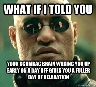 What if i told you Your scumbag brain waking you up early on a day off gives you a fuller day of relaxation  - What if i told you Your scumbag brain waking you up early on a day off gives you a fuller day of relaxation   WhatIfIToldYouBing