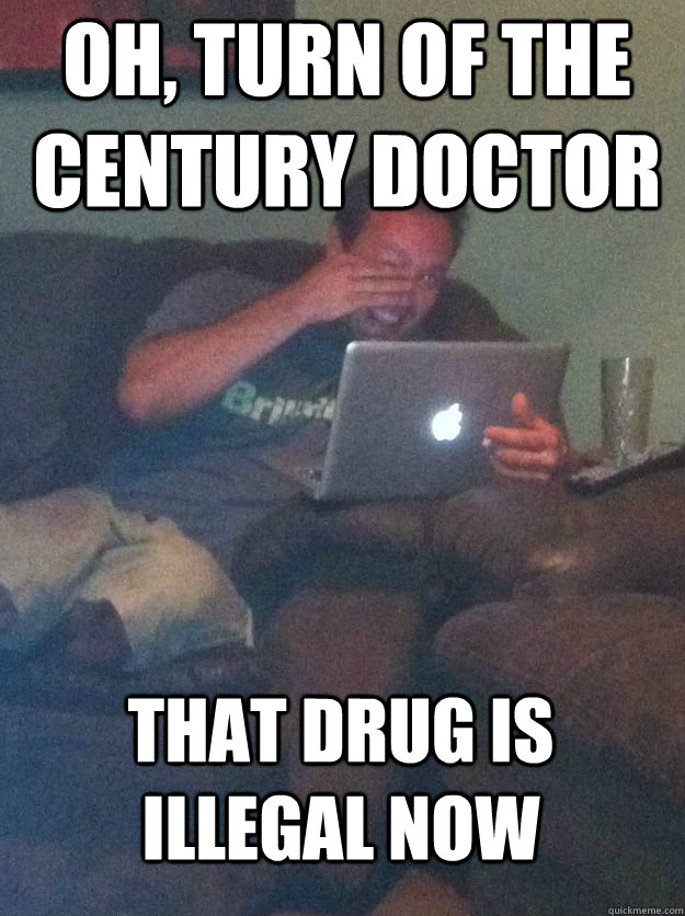 Oh, Turn of the century doctor that drug is illegal now - Oh, Turn of the century doctor that drug is illegal now  MEME DAD