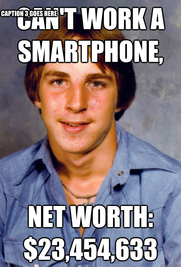 Can't Work a Smartphone, Net Worth: $23,454,633 Caption 3 goes here - Can't Work a Smartphone, Net Worth: $23,454,633 Caption 3 goes here  Old Economy Steven
