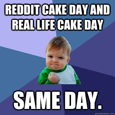 Reddit Cake Day and Real Life Cake Day Same Day. - Success ...