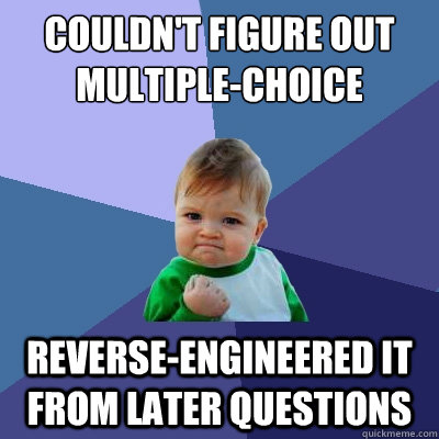 Couldn't figure out multiple-choice question Reverse-engineered it from later questions - Couldn't figure out multiple-choice question Reverse-engineered it from later questions  Success Kid