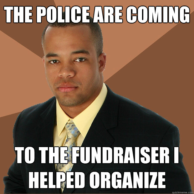 the police are coming to the fundraiser i helped organize - the police are coming to the fundraiser i helped organize  Successful Black Man