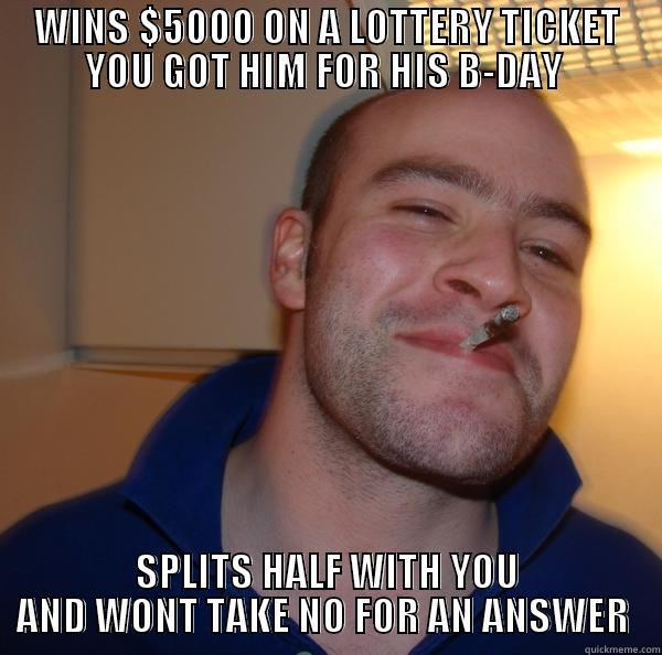 WINS $5000 ON A LOTTERY TICKET YOU GOT HIM FOR HIS B-DAY  SPLITS HALF WITH YOU AND WONT TAKE NO FOR AN ANSWER