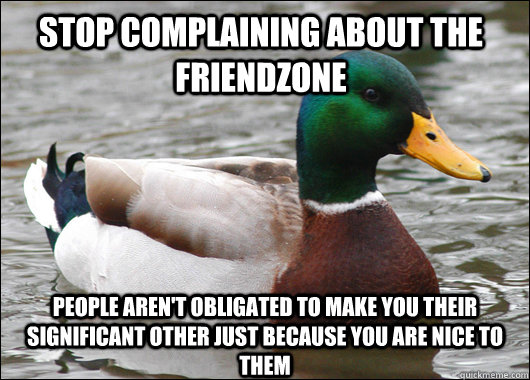 Stop Complaining About the friendzone pEOPLE AREN'T OBLIGATED TO MAKE you their significant OTHER JUST BECAUSE YOU ARE NICE TO THEM - Stop Complaining About the friendzone pEOPLE AREN'T OBLIGATED TO MAKE you their significant OTHER JUST BECAUSE YOU ARE NICE TO THEM  Actual Advice Mallard