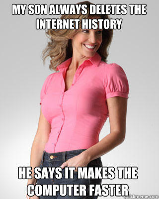My son always deletes the internet history he says it makes the computer faster  Oblivious Suburban Mom