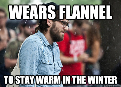 Wears flannel To stay warm in the winter - Wears flannel To stay warm in the winter  Misunderstood Hipster
