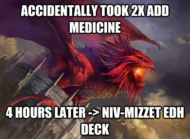 Accidentally took 2x ADD Medicine 4 hours later -> Niv-Mizzet EDH deck - Accidentally took 2x ADD Medicine 4 hours later -> Niv-Mizzet EDH deck  Misc