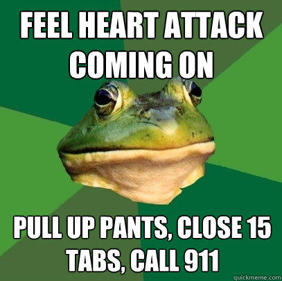 Feel heart attack coming on Pull up pants, close 15 tabs, call 911 - Feel heart attack coming on Pull up pants, close 15 tabs, call 911  Foul Bachelor Frog