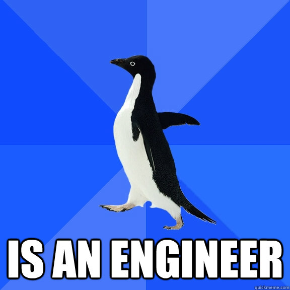 Is an engineer -  Is an engineer  Socially Awkward Penguin