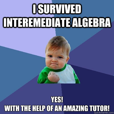 I survived  interemediate algebra YES! with the help of an amazing tutor! - I survived  interemediate algebra YES! with the help of an amazing tutor!  Success Kid