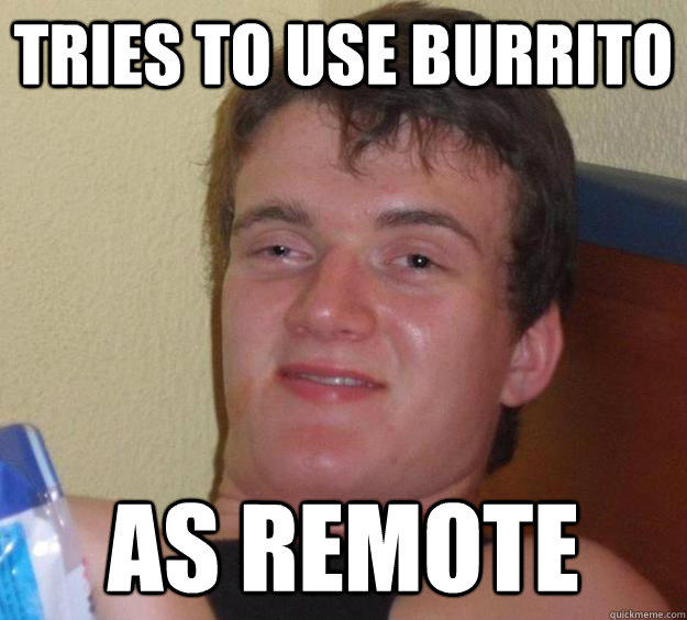 Tries to use burrito as remote - Tries to use burrito as remote  10 Guy