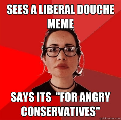 sees a Liberal douche meme says its
