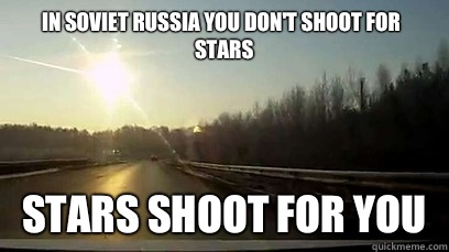 In Soviet Russia you don't shoot for stars Stars shoot for you - In Soviet Russia you don't shoot for stars Stars shoot for you  Good Guy Meteor