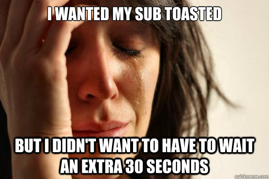 I wanted my sub toasted but I didn't want to have to wait an extra 30 seconds - I wanted my sub toasted but I didn't want to have to wait an extra 30 seconds  First World Problems