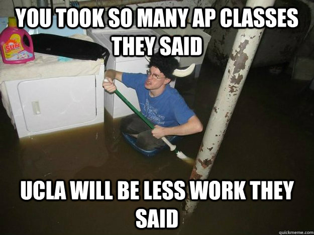 you took so many ap classes they said ucla will be less work they said