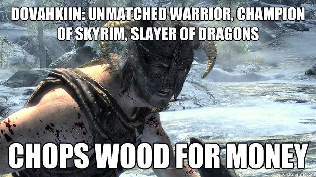 Dovahkiin: Unmatched Warrior, Champion of Skyrim, Slayer of Dragons chops wood for money  Dragonborn Problems