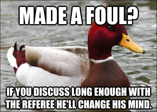 Made a foul? if you discuss long enough with the referee he'll change his mind. - Made a foul? if you discuss long enough with the referee he'll change his mind.  Malicious Advice Mallard