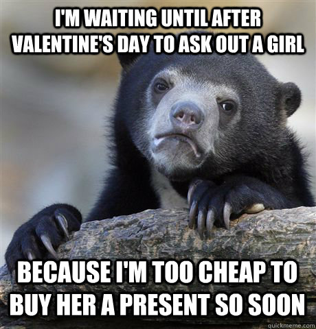 I'm waiting until after Valentine's day to ask out a girl because i'm too cheap to buy her a present so soon - I'm waiting until after Valentine's day to ask out a girl because i'm too cheap to buy her a present so soon  Confession Bear