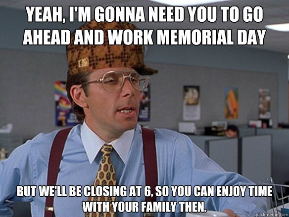 dc53e52fdb61d47bb577ef2b5bb0c9a5ff0002a00265b716f451612f275baec0 yeah, i'm gonna need you to go ahead and work memorial day but we