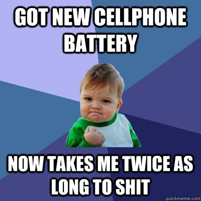 Got new cellphone battery now takes me twice as long to shit - Got new cellphone battery now takes me twice as long to shit  Success Kid