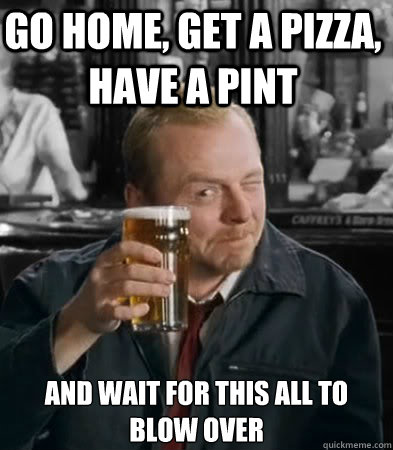 Go home, get a pizza, have a pint and wait for this all to blow over