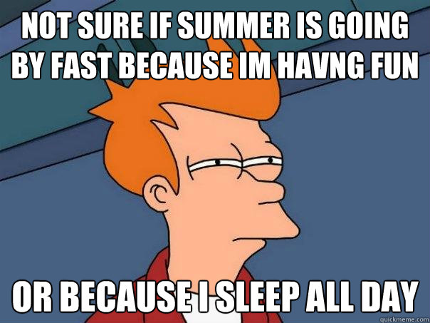 not sure if summer is going by fast because im havng fun  or because i sleep all day  - not sure if summer is going by fast because im havng fun  or because i sleep all day   Futurama Fry