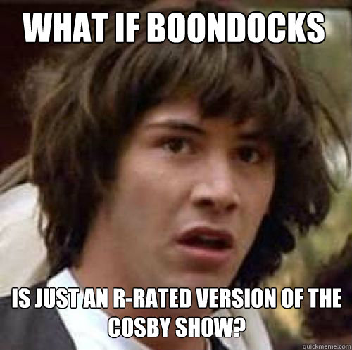 what if boondocks is just an r-rated version of the cosby show?