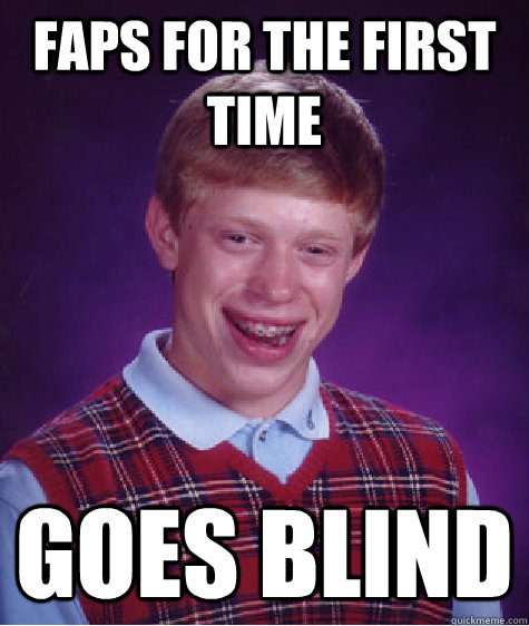 Faps for the first time goes Blind - Faps for the first time goes Blind  Bad Luck Brian