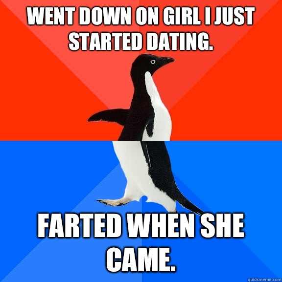 Went down on girl I just started dating.  Farted when she came.  - Went down on girl I just started dating.  Farted when she came.   Socially Awesome Awkward Penguin