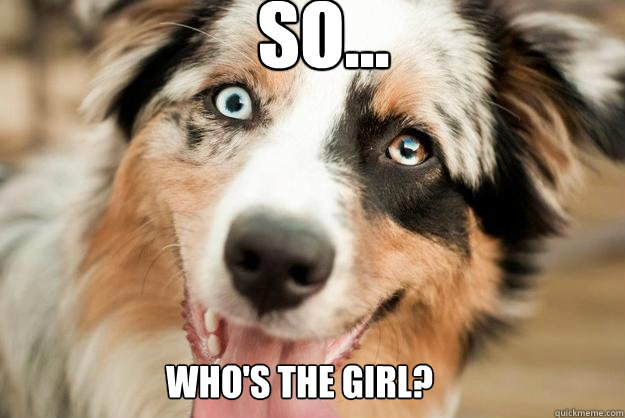 So... Who's the girl? - So... Who's the girl?  Overly Attached Dog