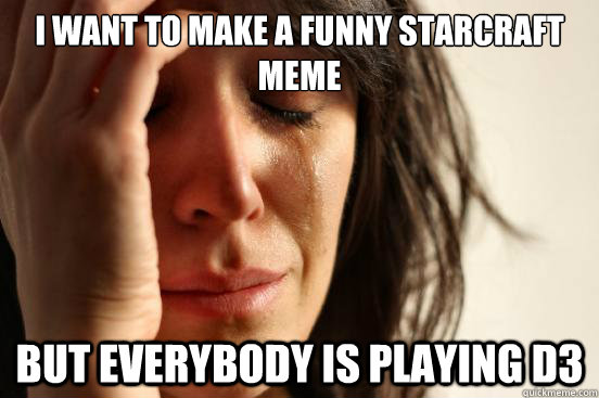 I want to make a funny starcraft meme but everybody is playing d3 - I want to make a funny starcraft meme but everybody is playing d3  First World Problems