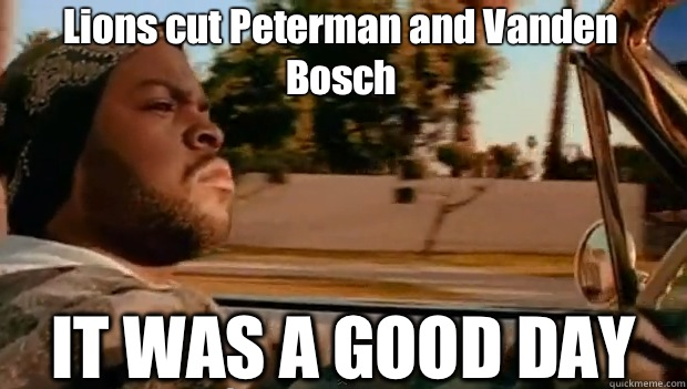 Lions cut Peterman and Vanden Bosch IT WAS A GOOD DAY - Lions cut Peterman and Vanden Bosch IT WAS A GOOD DAY  It was a good day