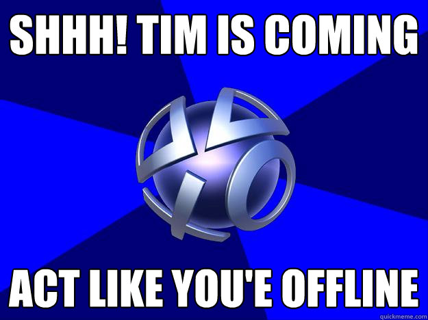 shhh! tim is coming act like you'e offline