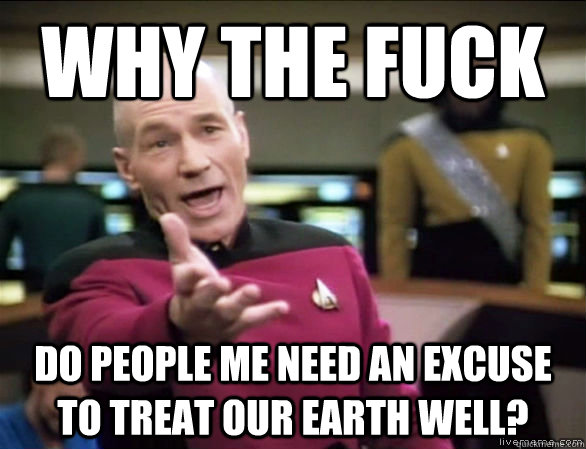 Why the fuck do people me need an excuse to treat our earth well? - Why the fuck do people me need an excuse to treat our earth well?  Annoyed Picard HD