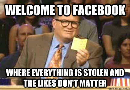 Welcome to Facebook Where everything is stolen and the likes don't matter