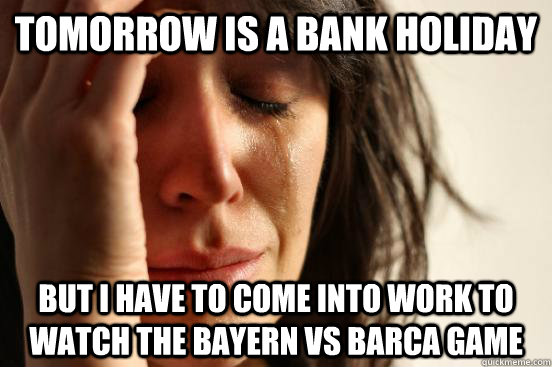 tomorrow is a bank holiday but i have to come into work to watch the bayern vs BArCA game - tomorrow is a bank holiday but i have to come into work to watch the bayern vs BArCA game  First World Problems