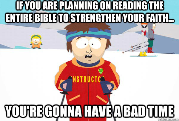 if you are planning on reading the entire bible to strengthen your faith... You're gonna have a bad time - if you are planning on reading the entire bible to strengthen your faith... You're gonna have a bad time  Super Cool Ski Instructor