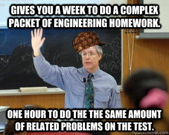 Gives you a week to do a complex packet of engineering homework. One hour to do the the same amount of related problems on the test. - Gives you a week to do a complex packet of engineering homework. One hour to do the the same amount of related problems on the test.  Scumbag Professor