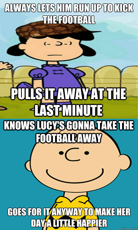 Always lets him run up to kick the football goes for it anyway to make her day a little happier pulls it away at the last minute knows lucy's gonna take the football away  Charlie Brown
